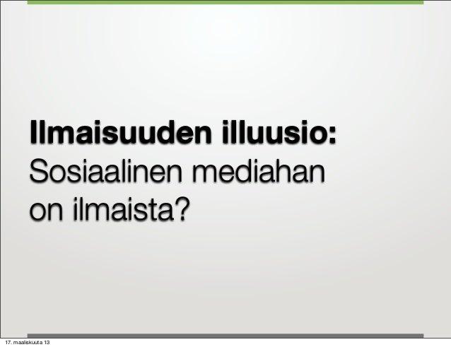 Ilmaisuuden illuusio:         Sosiaalinen mediahan         on ilmaista?17. maaliskuuta 13