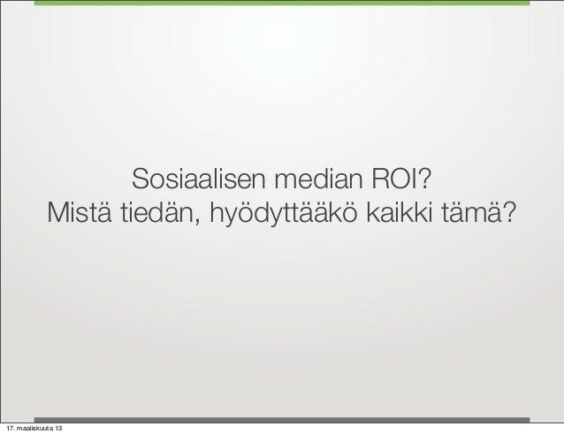 Sosiaalisen median ROI?             Mistä tiedän, hyödyttääkö kaikki tämä?17. maaliskuuta 13