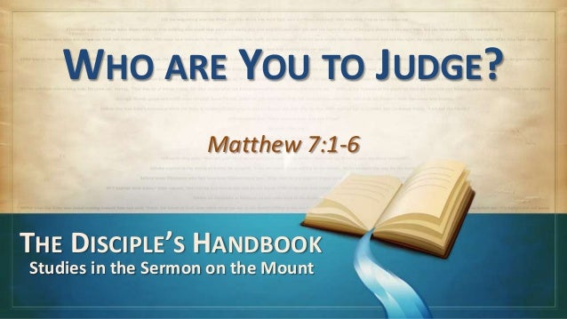 WHO ARE YOU TO JUDGE?                     Matthew 7:1-6THE DISCIPLE'S HANDBOOKStudies in the Sermon on the Mount