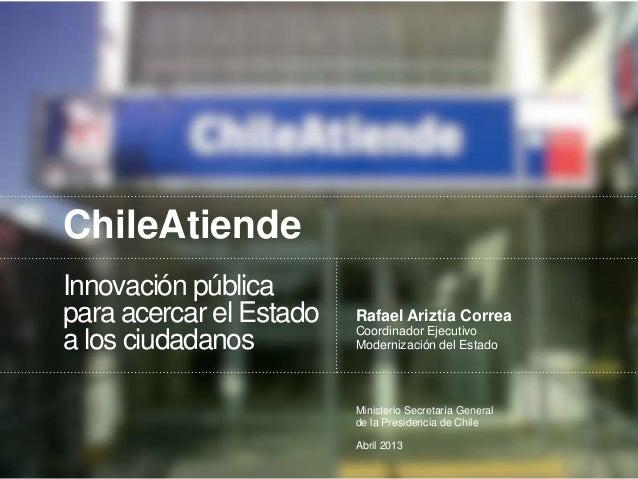 ChileAtiendeInnovación públicapara acercar el Estadoa los ciudadanosRafael Ariztía CorreaCoordinador EjecutivoModernizació...
