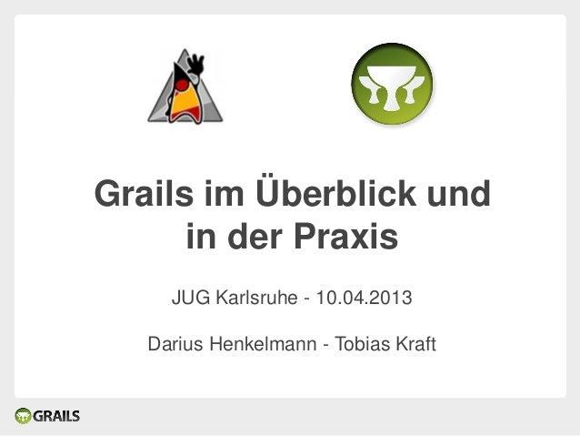 Grails im Überblick und      in der Praxis     JUG Karlsruhe - 10.04.2013   Darius Henkelmann - Tobias Kraft