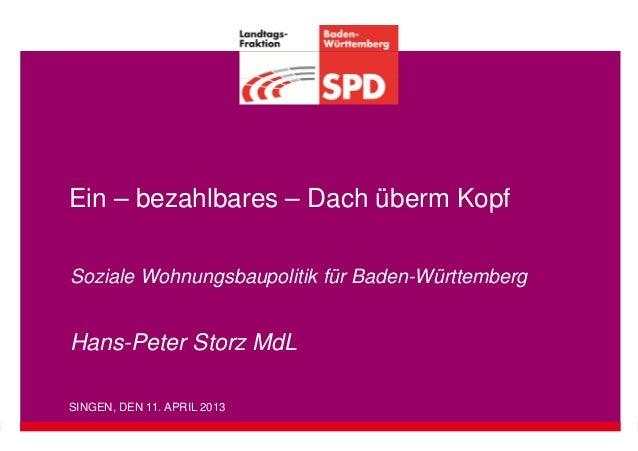 Ein – bezahlbares – Dach überm KopfSoziale Wohnungsbaupolitik für Baden-WürttembergHans-Peter Storz MdLSINGEN, DEN 11. APR...