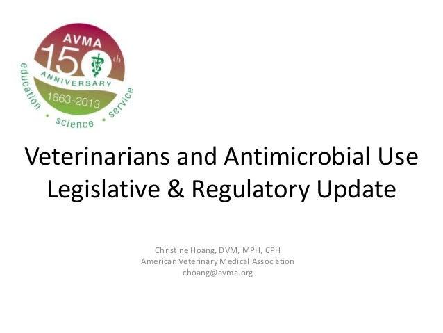 Veterinarians and Antimicrobial UseLegislative & Regulatory UpdateChristine Hoang, DVM, MPH, CPHAmerican Veterinary Medica...