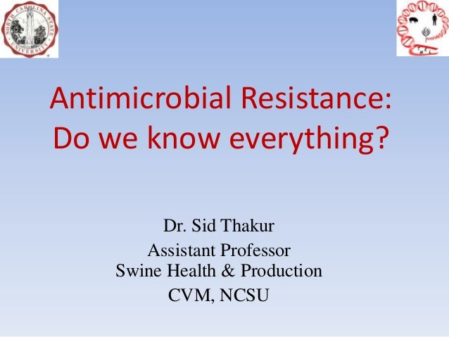 Antimicrobial Resistance:Do we know everything?Dr. Sid ThakurAssistant ProfessorSwine Health & ProductionCVM, NCSU
