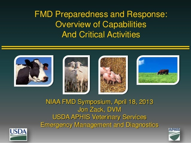 FMD Preparedness and Response:Overview of CapabilitiesAnd Critical ActivitiesNIAA FMD Symposium, April 18, 2013Jon Zack, D...
