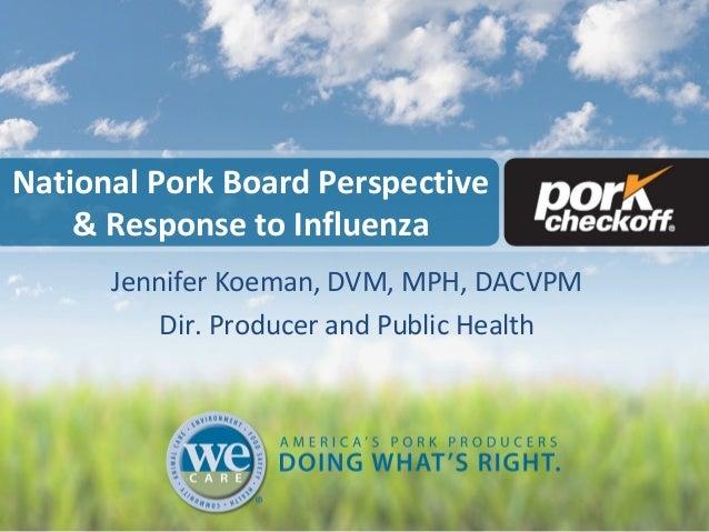 National Pork Board Perspective& Response to InfluenzaJennifer Koeman, DVM, MPH, DACVPMDir. Producer and Public Health