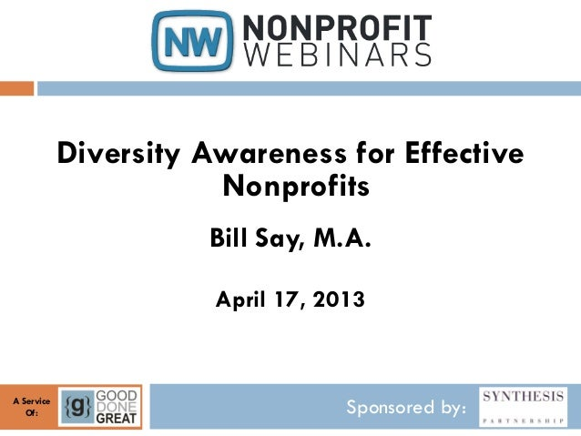 Sponsored by:A ServiceOf:Diversity Awareness for EffectiveNonprofitsBill Say, M.A.April 17, 2013