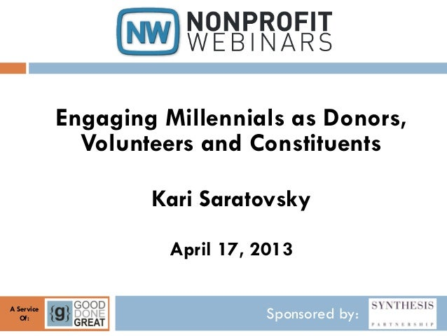 Sponsored by:A ServiceOf:Engaging Millennials as Donors,Volunteers and ConstituentsKari SaratovskyApril 17, 2013