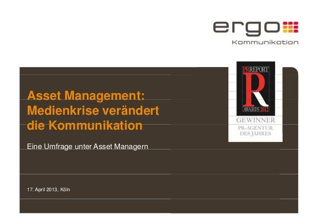Asset Management:  Medienkrise verändert  die Kommunikation  Eine Umfrage unter Asset Managern  17. April 2013, Köln
