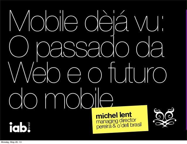 Mobile dèjá vu:O passado daWeb e o futurodo mobilemichel lentmanaging directorpereira & o'dell brasilMonday, May 20, 13