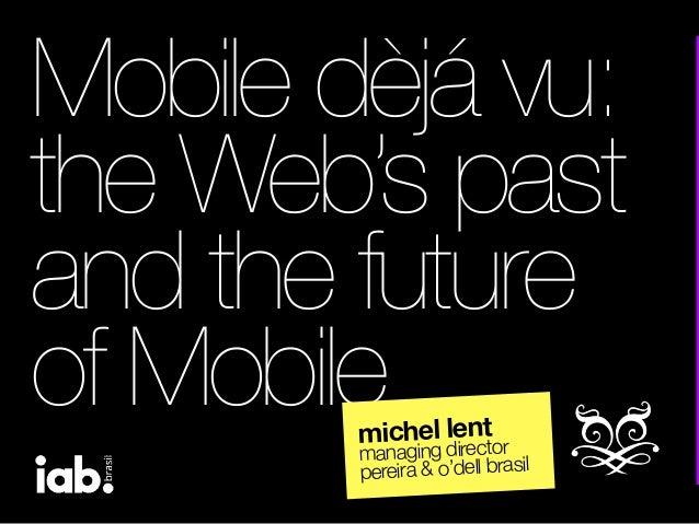 Mobile dèjá vu:the Web's pastand the futureof Mobilemichel lentmanaging directorpereira & o'dell brasil