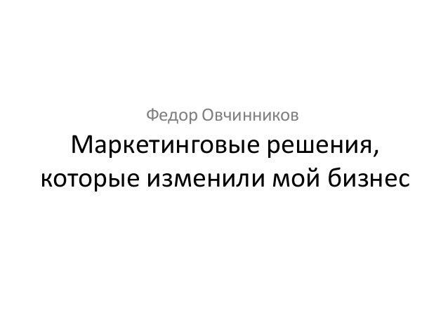 Маркетинговые решения, которые изменили мой бизнес Федор Овчинников