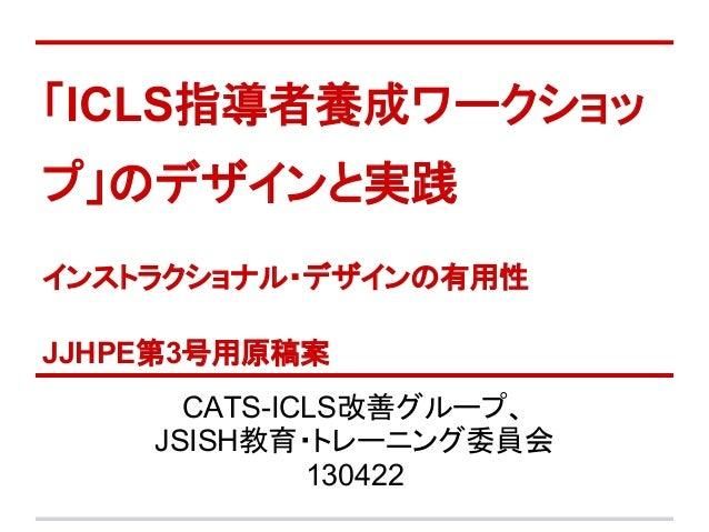 「ICLS指導者養成ワークショップ」のデザインと実践インストラクショナル・デザインの有用性JJHPE第3号用原稿案CATS-ICLS改善グループ、JSISH教育・トレーニング委員会130422