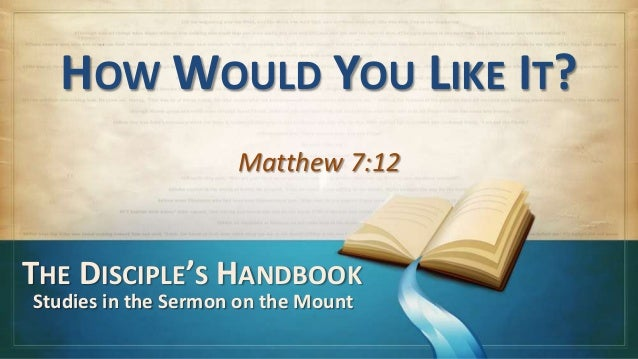 HOW WOULD YOU LIKE IT?Matthew 7:12THE DISCIPLE'S HANDBOOKStudies in the Sermon on the Mount