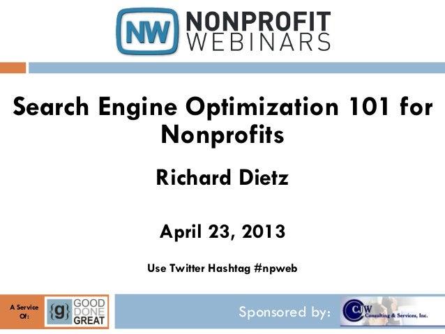 Sponsored by:A ServiceOf:Search Engine Optimization 101 forNonprofitsRichard DietzApril 23, 2013Use Twitter Hashtag #npweb