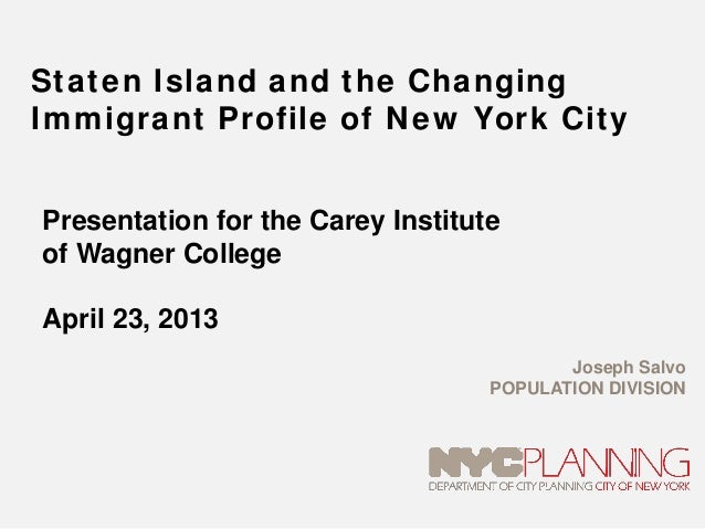 Staten Island and the ChangingImmigrant Profile of New York CityPresentation for the Carey Instituteof Wagner CollegeApril...
