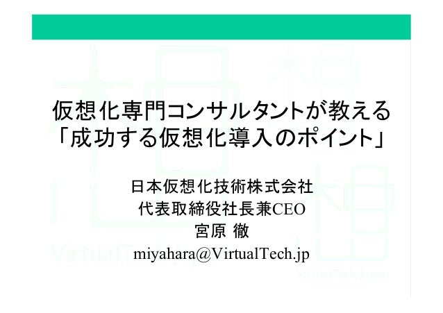 仮想化専門コンサルタントが教える 「成功する仮想化導入のポイント」 日本仮想化技術株式会社 代表取締役社長兼CEO 宮原 徹 miyahara@VirtualTech.jp