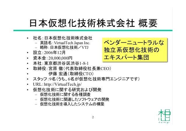 日本仮想化技術株式会社 概要 • 社名:日本仮想化技術株式会社 – 英語名:VirtualTech Japan Inc. – 略称:日本仮想化技術/VTJ • 設立:2006年12月 • 資本金:20,000,000円 • 本社:...