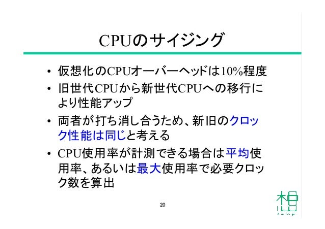 CPUのサイジング • 仮想化のCPUオーバーヘッドは10%程度 • 旧世代CPUから新世代CPUへの移行に より性能アップ • 両者が打ち消し合うため、新旧のクロッ ク性能は同じと考える • CPU使用率が計測できる場合は平均使 用...