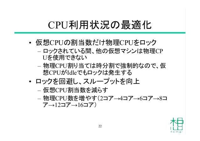 CPU利用状況の最適化 • 仮想CPUの割当数だけ物理CPUをロック – ロックされている間、他の仮想マシンは物理CP Uを使用できない – 物理CPU割り当ては時分割で強制的なので、仮 想CPUがIdleでもロックは発生する • ロ...