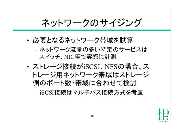 ネットワークのサイジング • 必要となるネットワーク帯域を試算 – ネットワーク流量の多い特定のサービスは スイッチ、NIC等で実際に計測 • ストレージ接続がiSCSI、NFSの場合、ス トレージ用ネットワーク帯域はストレージ 側のポ...