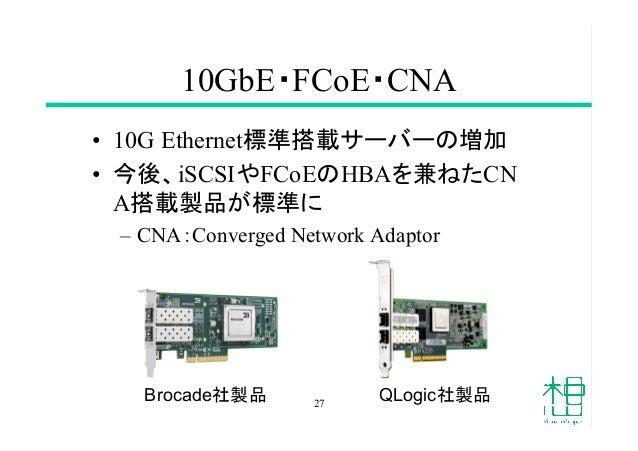 10GbE・FCoE・CNA • 10G Ethernet標準搭載サーバーの増加 • 今後、iSCSIやFCoEのHBAを兼ねたCN A搭載製品が標準に – CNA:Converged Network Adaptor 27 Broca...