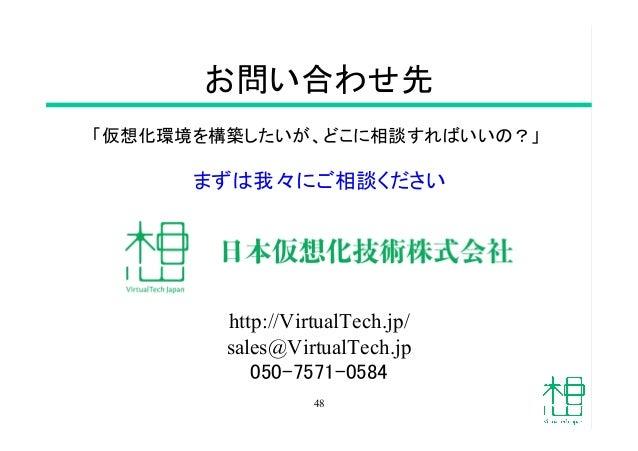 お問い合わせ先 「仮想化環境を構築したいが、どこに相談すればいいの?」 まずは我々にご相談ください http://VirtualTech.jp/ sales@VirtualTech.jp 050-7571-0584 48