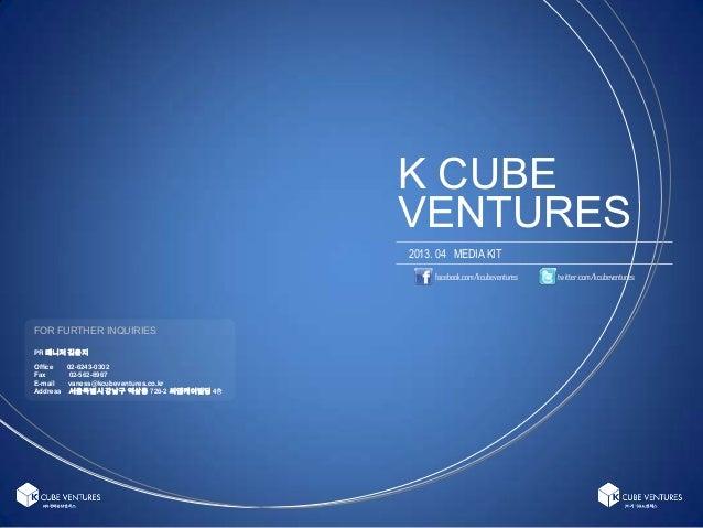 K CUBE2013. 04 MEDIA KITfacebook.com/kcubeventures twitter.com/kcubeventuresVENTURESFOR FURTHER INQUIRIESPR 매니저 김윤지Office ...