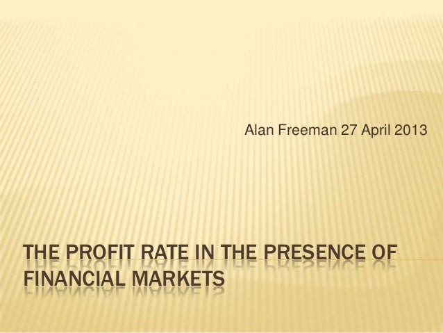 Alan Freeman 27 April 2013  THE PROFIT RATE IN THE PRESENCE OF FINANCIAL MARKETS