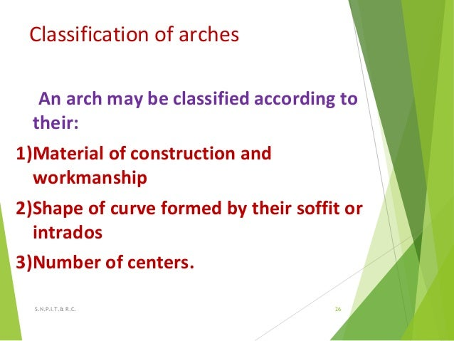 Classification of arches An arch may be classified according to their: 1)Material of construction and workmanship 2)Shape ...