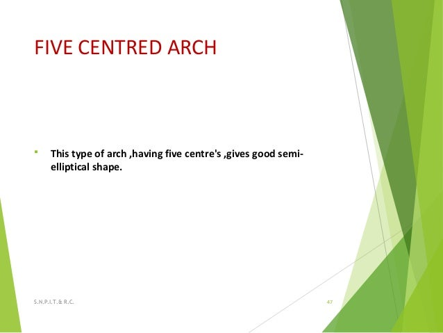 FIVE CENTRED ARCH  This type of arch ,having five centre's ,gives good semi- elliptical shape. 47S.N.P.I.T.& R.C.