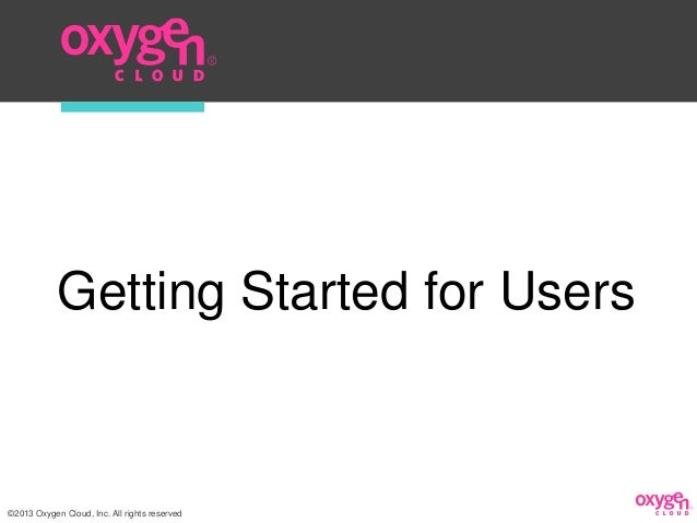 Getting Started for Users©2013 Oxygen Cloud, Inc. All rights reserved