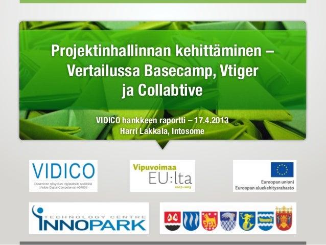 Projektinhallinnan kehittäminen –Vertailussa Basecamp, Vtigerja CollabtiveVIDICO hankkeen raportti – 17.4.2013Harri Lakkal...