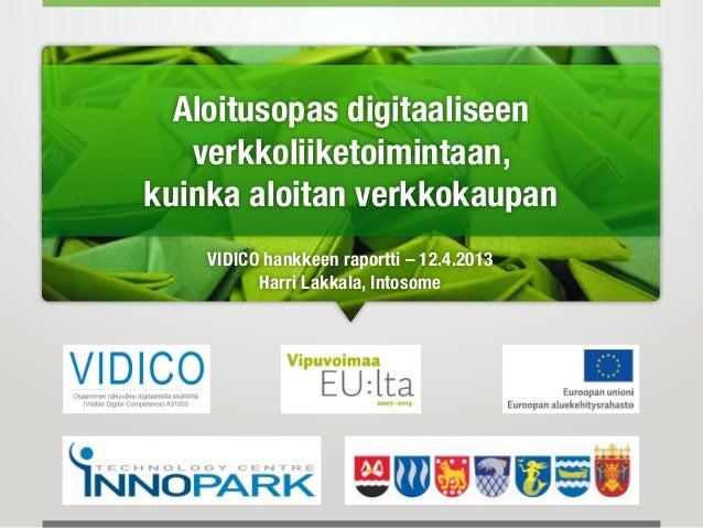 Aloitusopas digitaaliseen   verkkoliiketoimintaan,kuinka aloitan verkkokaupan    VIDICO hankkeen raportti – 12.4.2013     ...