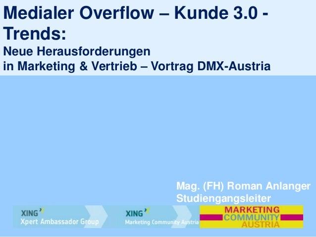 Medialer Overflow – Kunde 3.0 -Trends:Neue Herausforderungenin Marketing & Vertrieb – Vortrag DMX-AustriaMag. (FH) Roman A...