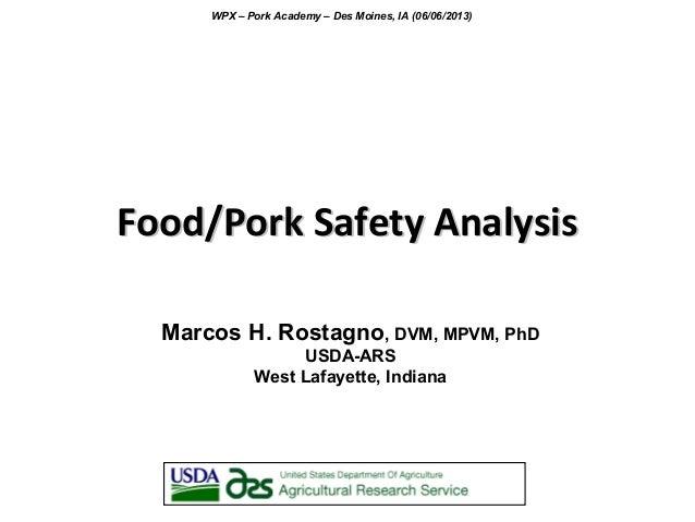 Food/Pork Safety AnalysisFood/Pork Safety Analysis Marcos H. Rostagno, DVM, MPVM, PhD USDA-ARS West Lafayette, Indiana WPX...