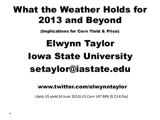 What the Weather Holds for 2013 and Beyond (Implications for Corn Yield & Price) Elwynn Taylor Iowa State University setay...
