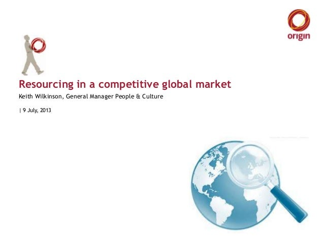 Resourcing in a competitive global market | 9 July, 2013 Keith Wilkinson, General Manager People & Culture