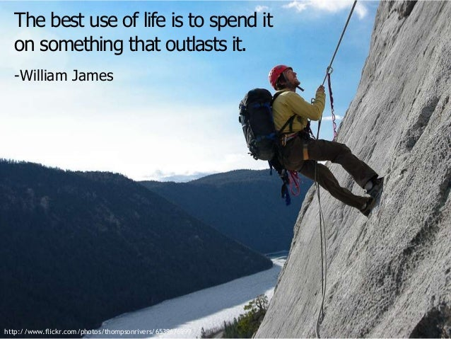 The best use of life is to spend it on something that outlasts it. -William James  http://www.flickr.com/photos/thompsonri...