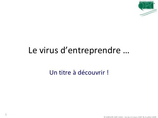 Le virus d'entreprendre …Un titre à découvrir !© GROUPE QPC 2013 – loi du 11 mars 1957 & 3 juillet 19851