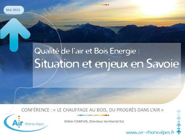 www.air-rhonealpes.fr Mai 2013 CONFÉRENCE : « LE CHAUFFAGE AU BOIS, DU PROGRÈS DANS L'AIR » Didier CHAPUIS, Directeur terr...