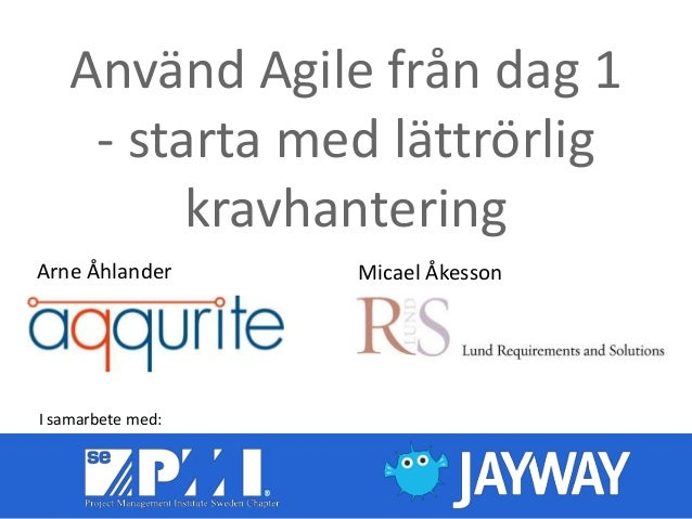 Använd Agile från dag 1- starta med lättrörligkravhanteringMicael ÅkessonArne ÅhlanderI samarbete med: