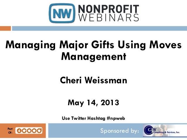 Sponsored by:Managing Major Gifts Using MovesManagementCheri WeissmanMay 14, 2013Use Twitter Hashtag #npwebPartOf: