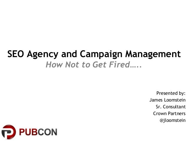 SEO Agency and Campaign ManagementHow Not to Get Fired…..Presented by:James LoomsteinSr. ConsultantCrown Partners@jloomstein