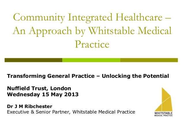 Community Integrated Healthcare –An Approach by Whitstable MedicalPracticeTransforming General Practice – Unlocking the Po...