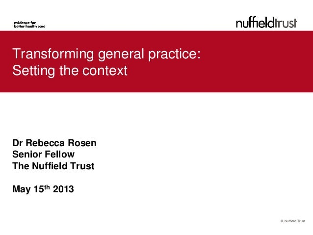 © Nuffield TrustTransforming general practice:Setting the contextDr Rebecca RosenSenior FellowThe Nuffield TrustMay 15th 2...