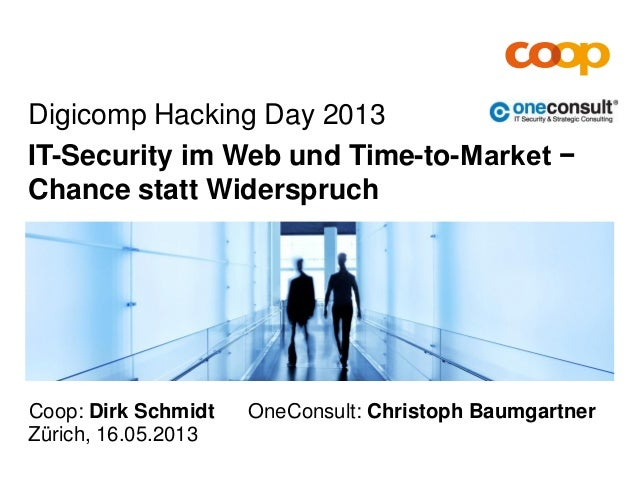 Zürich, 16.05.2013Digicomp Hacking Day 2013IT-Security im Web und Time-to-Market −Chance statt WiderspruchCoop: Dirk Schmi...