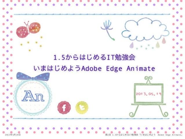 2013年5月19日 第1回 1.5からはじめるIT勉強会「いまはじめようAdobe Edge Animate」1.5からはじめるIT勉強会いまはじめようAdobe Edge Animate
