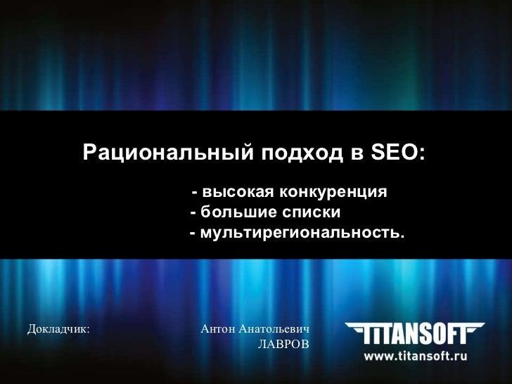 Рациональный подход в  SEO :   - высокая конкуренция - большие списки - мультирегиональность.   Докладчик:    Антон Анатол...
