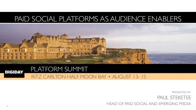 PLATFORM SUMMIT! RITZ CARLTON HALF MOON BAY • AUGUST 13- 15 PAID SOCIAL PLATFORMS AS AUDIENCE ENABLERS PRESENTED BY:	  PAU...